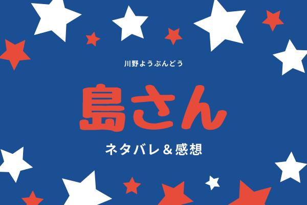 【ネタバレ全話】島さんのあらすじを最新話から最終回結末まで更新中!